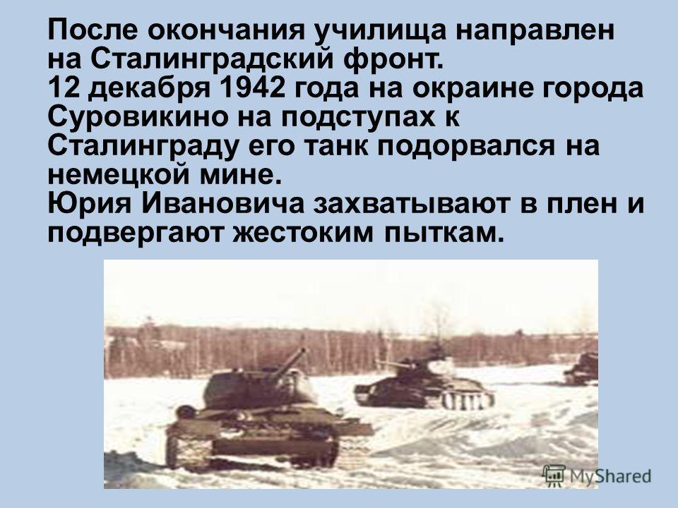 После окончания училища направлен на Сталинградский фронт. 12 декабря 1942 года на окраине города Суровикино на подступах к Сталинграду его танк подорвался на немецкой мине. Юрия Ивановича захватывают в плен и подвергают жестоким пыткам.