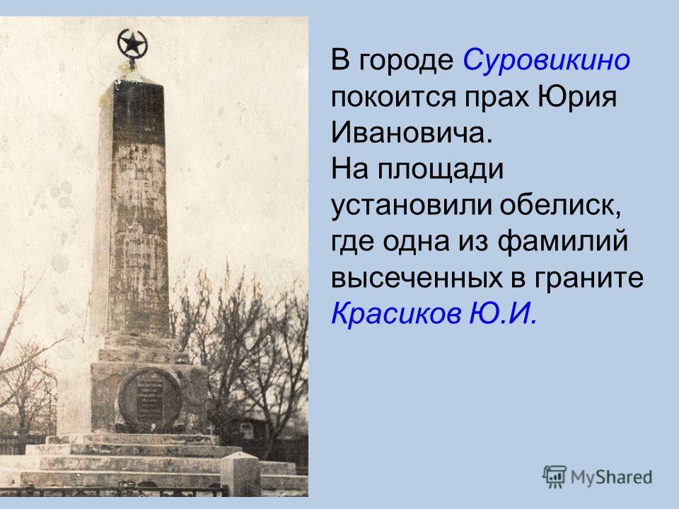 В городе Суровикино покоится прах Юрия Ивановича. На площади установили обелиск, где одна из фамилий высеченных в граните Красиков Ю.И.