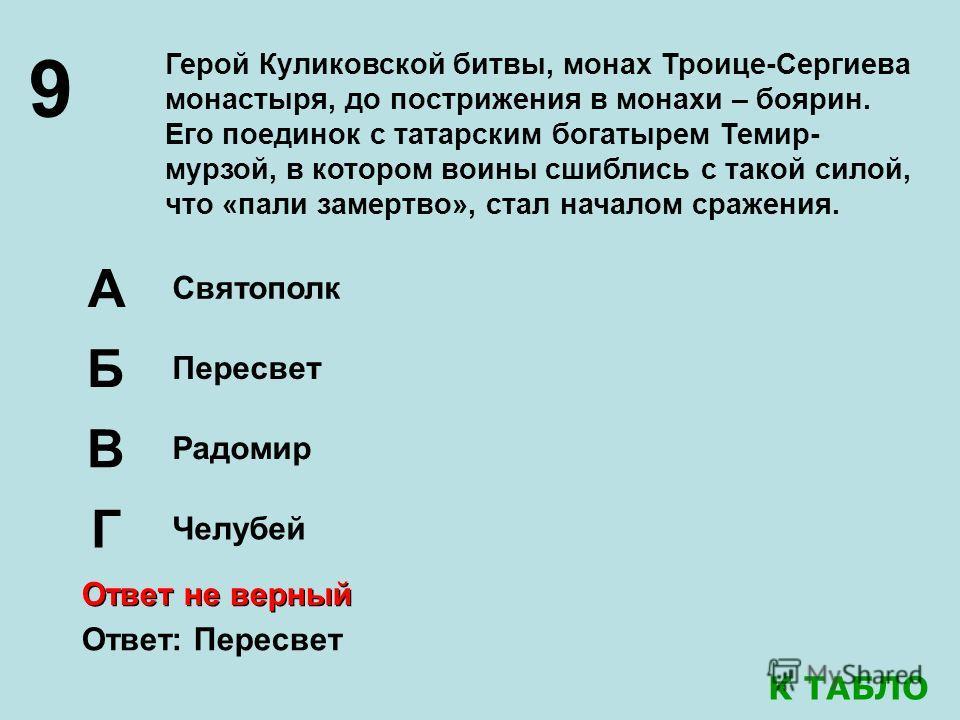9 Герой Куликовской битвы, монах Троице-Сергиева монастыря, до пострижения в монахи – боярин. Его поединок с татарским богатырем Темир- мурзой, в котором воины сшиблись с такой силой, что «пали замертво», стал началом сражения. Святополк Б Пересвет Р