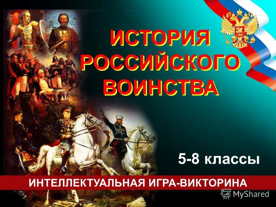 ИСТОРИЯ РОССИЙСКОГО ВОИНСТВА ИСТОРИЯ РОССИЙСКОГО ВОИНСТВА ИНТЕЛЛЕКТУАЛЬНАЯ ИГРА-ВИКТОРИНА 5-8 классы