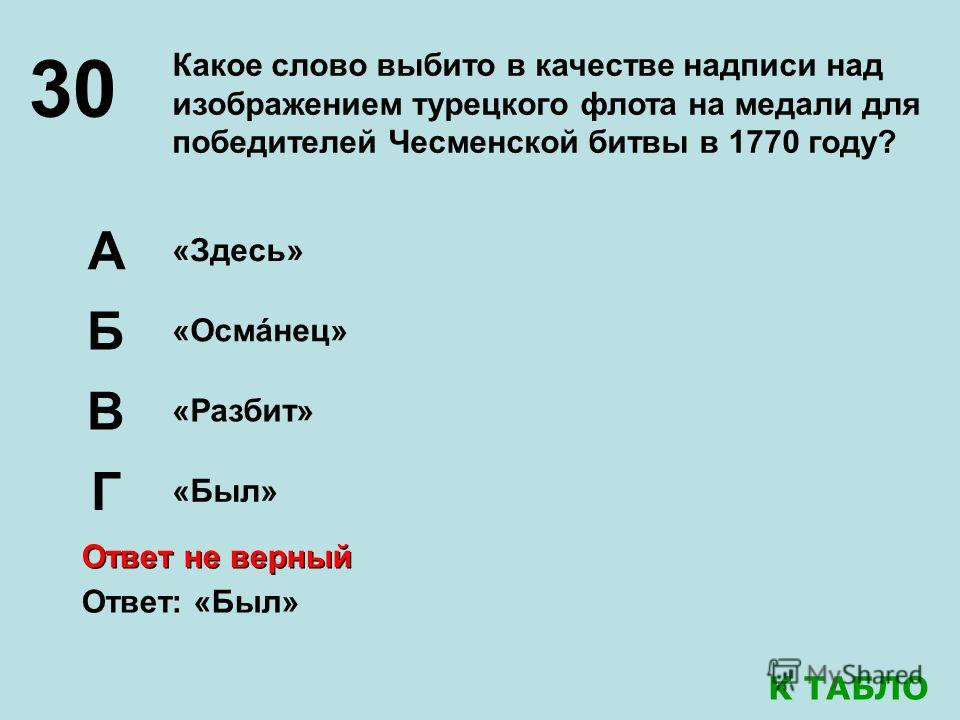 30 Какое слово выбито в качестве надписи над изображением турецкого флота на медали для победителей Чесменской битвы в 1770 году? «Здесь» «Осмáнец» А Б В «Разбит» Г «Был» Ответ: «Был» Ответ не верный К ТАБЛО