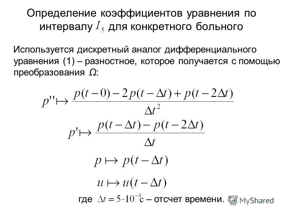 Используется дискретный аналог дифференциального уравнения (1) – разностное, которое получается с помощью преобразования Ω: Определение коэффициентов уравнения по интервалу для конкретного больного где с – отсчет времени.