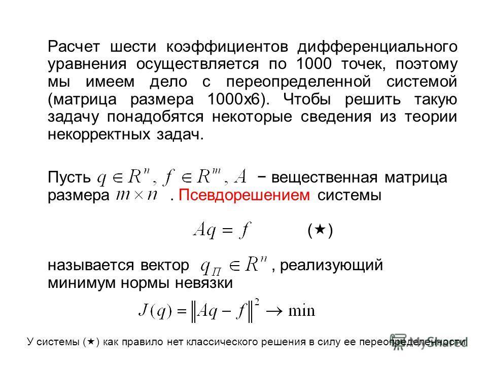 Расчет шести коэффициентов дифференциального уравнения осуществляется по 1000 точек, поэтому мы имеем дело с переопределенной системой (матрица размера 1000х6). Чтобы решить такую задачу понадобятся некоторые сведения из теории некорректных задач. Пу
