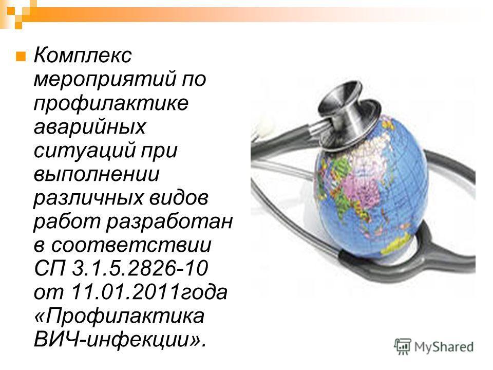 Комплекс мероприятий по профилактике аварийных ситуаций при выполнении различных видов работ разработан в соответствии СП 3.1.5.2826-10 от 11.01.2011года «Профилактика ВИЧ-инфекции».