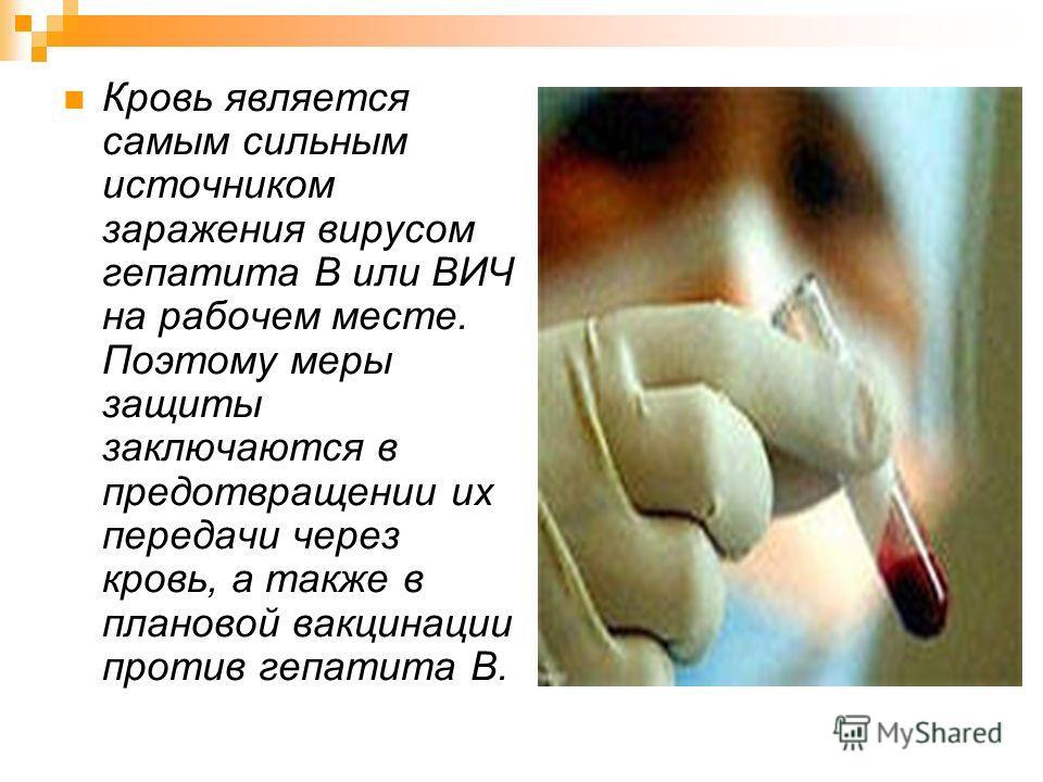 Кровь является самым сильным источником заражения вирусом гепатита В или ВИЧ на рабочем месте. Поэтому меры защиты заключаются в предотвращении их передачи через кровь, а также в плановой вакцинации против гепатита В.