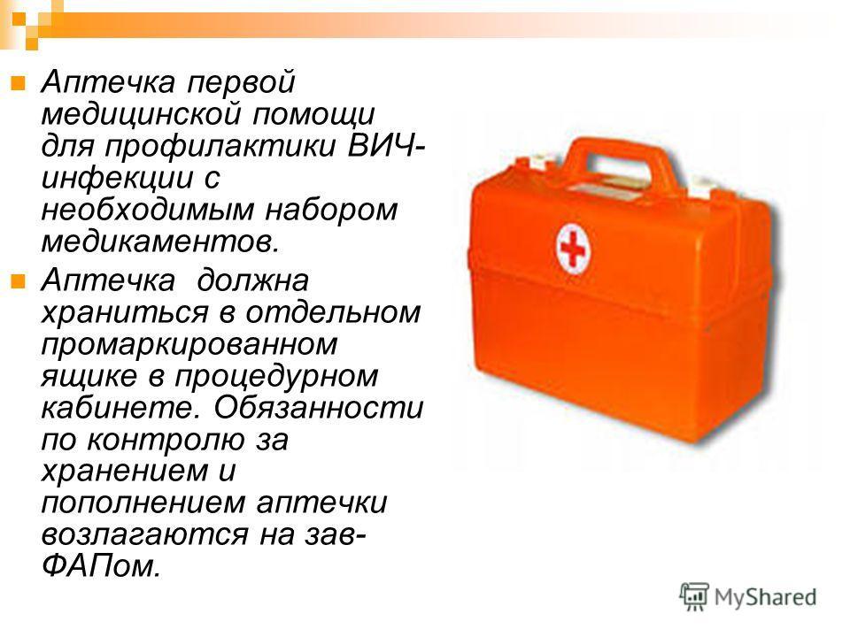 Аптечка первой медицинской помощи для профилактики ВИЧ- инфекции с необходимым набором медикаментов. Аптечка должна храниться в отдельном промаркированном ящике в процедурном кабинете. Обязанности по контролю за хранением и пополнением аптечки возлаг