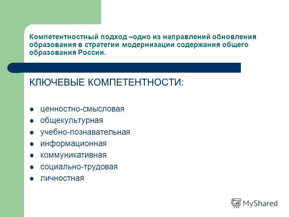 Компетентностный подход –одно из направлений обновления образования в стратегии модернизации содержания общего образования России. КЛЮЧЕВЫЕ КОМПЕТЕНТНОСТИ: ценностно-смысловая общекультурная учебно-познавательная информационная коммуникативная социал