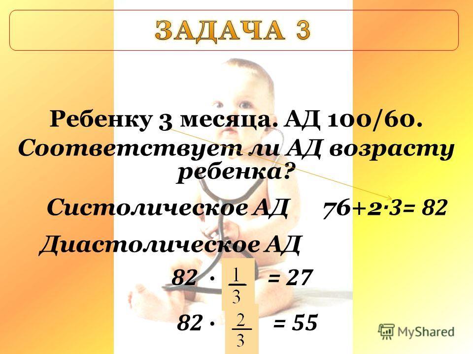 Ребенку 3 месяца. АД 100/60. Соответствует ли АД возрасту ребенка? Систолическое АД Диастолическое АД 76+2 ·3= 82 82 = 27 82 = 55
