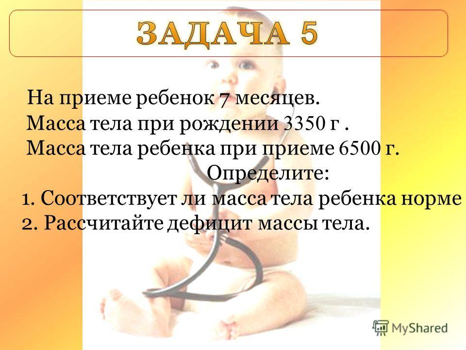 На приеме ребенок 7 месяцев. Масса тела при рождении 3350 г. Масса тела ребенка при приеме 6500 г. Определите: 1. Соответствует ли масса тела ребенка норме 2. Рассчитайте дефицит массы тела.