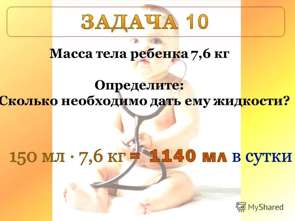 Масса тела ребенка 7,6 кг Определите: Сколько необходимо дать ему жидкости?