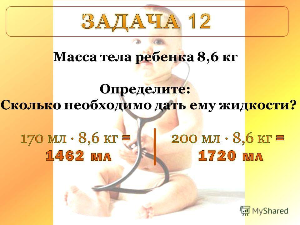Масса тела ребенка 8,6 кг Определите: Сколько необходимо дать ему жидкости?