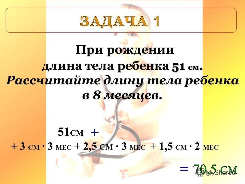 51 см. При рождении длина тела ребенка 51 см. Рассчитайте длину тела ребенка в 8 месяцев. 51 СМ + + + 3 СМ 3 МЕС + 2,5 СМ 3 МЕС + 1,5 СМ 2 МЕС =