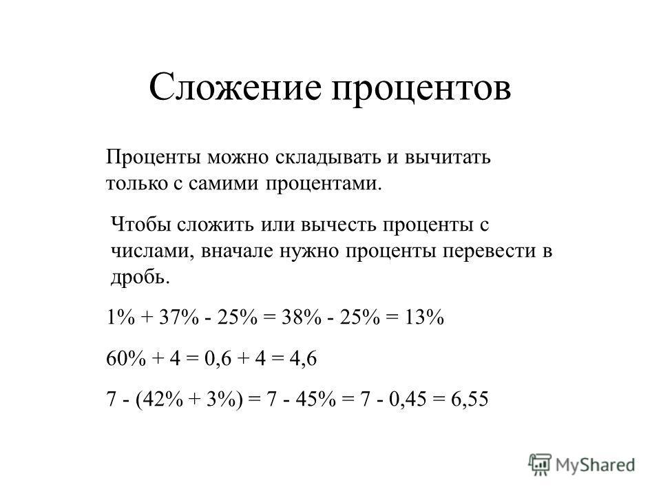Сложение процентов Проценты можно складывать и вычитать только с самими процентами. Чтобы сложить или вычесть проценты с числами, вначале нужно проценты перевести в дробь. 1% + 37% - 25% = 38% - 25% = 13% 60% + 4 = 0,6 + 4 = 4,6 7 - (42% + 3%) = 7 -