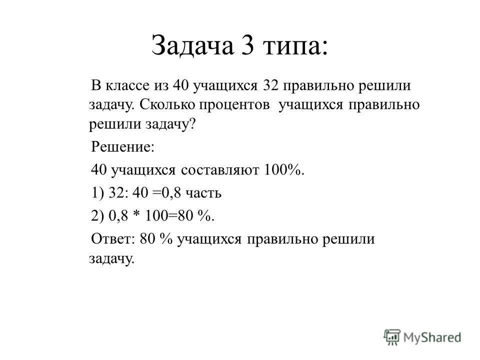 Задача 3 типа: В классе из 40 учащихся 32 правильно решили задачу. Сколько процентов учащихся правильно решили задачу? Решение: 40 учащихся составляют 100%. 1) 32: 40 =0,8 часть 2) 0,8 * 100=80 %. Ответ: 80 % учащихся правильно решили задачу.