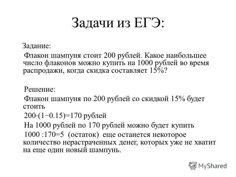 Задачи из ЕГЭ: Задание: Флакон шампуня стоит 200 рублей. Какое наибольшее число флаконов можно купить на 1000 рублей во время распродажи, когда скидка составляет 15%? Решение: Флакон шампуня по 200 рублей со скидкой 15% будет стоить 200 (10.15)=170 р