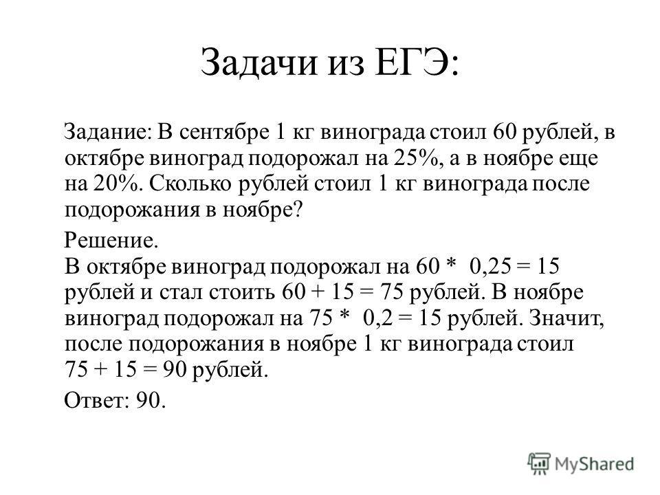 Задачи из ЕГЭ: Задание: В сентябре 1 кг винограда стоил 60 рублей, в октябре виноград подорожал на 25%, а в ноябре еще на 20%. Сколько рублей стоил 1 кг винограда после подорожания в ноябре? Решение. В октябре виноград подорожал на 60 * 0,25 = 15 руб