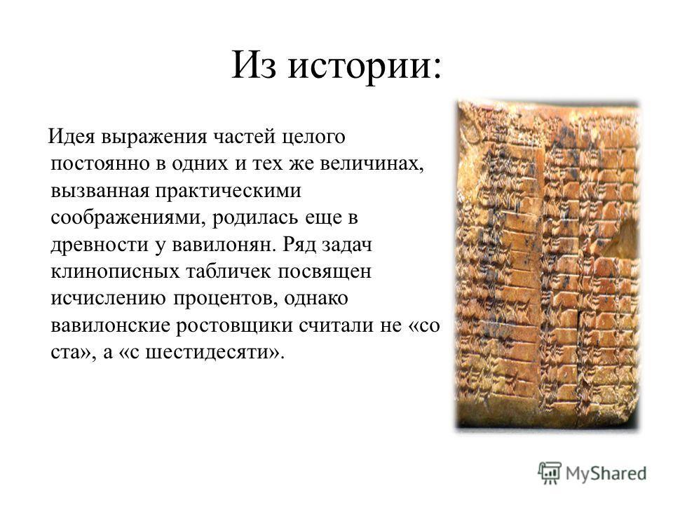 Из истории: Идея выражения частей целого постоянно в одних и тех же величинах, вызванная практическими соображениями, родилась еще в древности у вавилонян. Ряд задач клинописных табличек посвящен исчислению процентов, однако вавилонские ростовщики сч