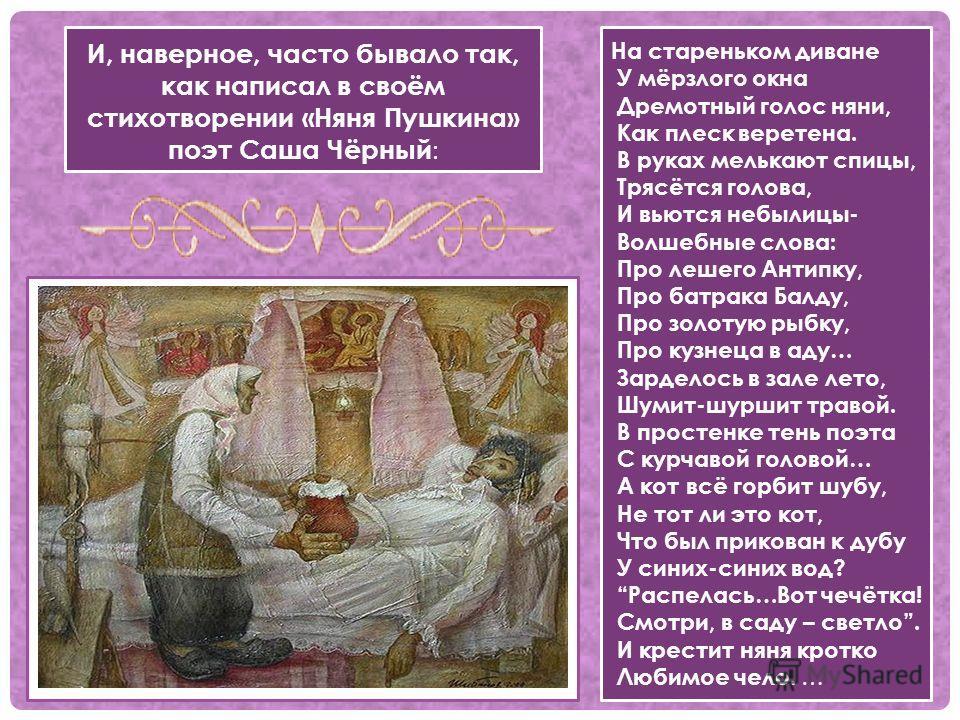 И, наверное, часто бывало так, как написал в своём стихотворении «Няня Пушкина» поэт Саша Чёрный : На стареньком диване У мёрзлого окна Дремотный голос няни, Как плеск веретена. В руках мелькают спицы, Трясётся голова, И вьются небылицы- Волшебные сл