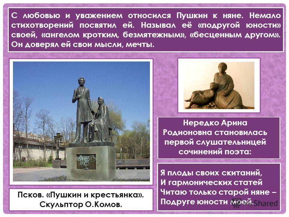Псков. «Пушкин и крестьянка». Скульптор О.Комов. С любовью и уважением относился Пушкин к няне. Немало стихотворений посвятил ей. Называл её «подругой юности» своей, «ангелом кротким, безмятежным», «бесценным другом». Он доверял ей свои мысли, мечты.