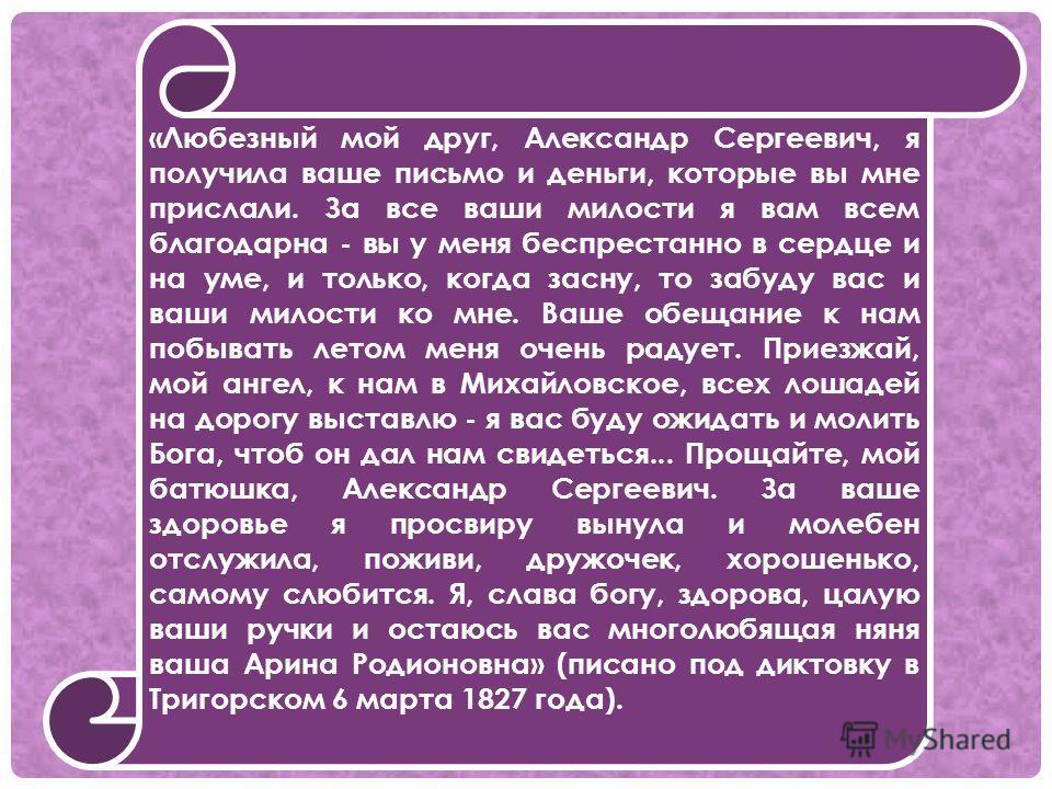 «Любезный мой друг, Александр Сергеевич, я получила ваше письмо и деньги, которые вы мне прислали. За все ваши милости я вам всем благодарна - вы у меня беспрестанно в сердце и на уме, и только, когда засну, то забуду вас и ваши милости ко мне. Ваше