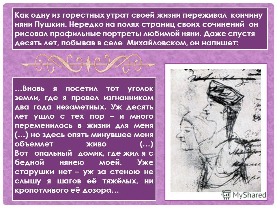 Как одну из горестных утрат своей жизни переживал кончину няни Пушкин. Нередко на полях страниц своих сочинений он рисовал профильные портреты любимой няни. Даже спустя десять лет, побывав в селе Михайловском, он напишет: …Вновь я посетил тот уголок