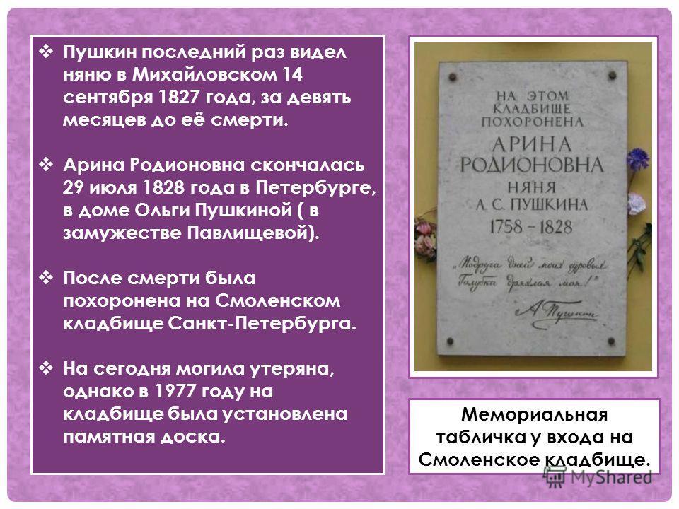 . Пушкин последний раз видел няню в Михайловском 14 сентября 1827 года, за девять месяцев до её смерти. Арина Родионовна скончалась 29 июля 1828 года в Петербурге, в доме Ольги Пушкиной ( в замужестве Павлищевой). После смерти была похоронена на Смол