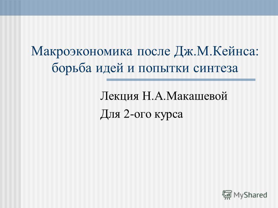 Макроэкономика после Дж.М.Кейнса: борьба идей и попытки синтеза Лекция Н.А.Макашевой Для 2-ого курса