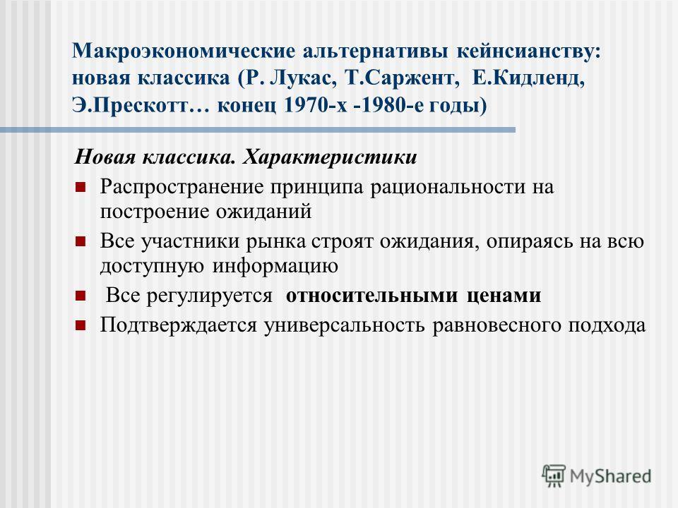 Макроэкономические альтернативы кейнсианству: новая классика (Р. Лукас, Т.Саржент, Е.Кидленд, Э.Прескотт… конец 1970-х -1980-е годы) Новая классика. Характеристики Распространение принципа рациональности на построение ожиданий Все участники рынка стр