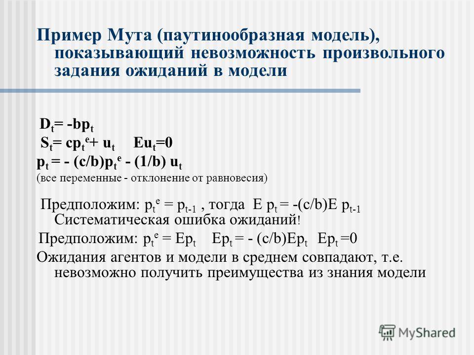 Пример Мута (паутинообразная модель), показывающий невозможность произвольного задания ожиданий в модели D t = -bp t S t = cp t e + u t Eu t =0 p t = - (c/b)p t e - (1/b) u t (все переменные - отклонение от равновесия) Предположим: p t e = p t-1, тог
