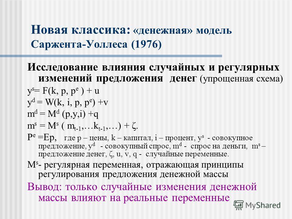 Новая классика: «денежная» модель Саржента-Уоллеса (1976) Исследование влияния случайных и регулярных изменений предложения денег (упрощенная схема) y s = F(k, p, p e ) + u y d = W(k, i, p, p e ) +v m d = M d (p,y,i) +q m s = M s ( m t-1,…k t-1,…) +