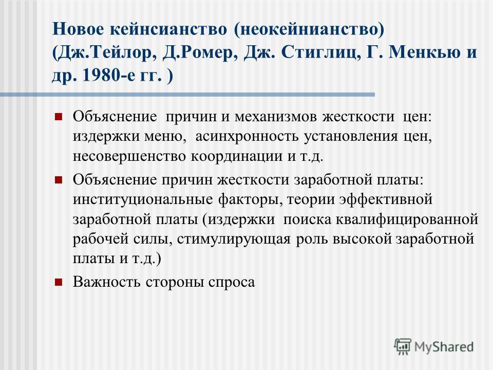 Новое кейнсианство (неокейнианство) (Дж.Тейлор, Д.Ромер, Дж. Стиглиц, Г. Менкью и др. 1980-е гг. ) Объяснение причин и механизмов жесткости цен: издержки меню, асинхронность установления цен, несовершенство координации и т.д. Объяснение причин жестко