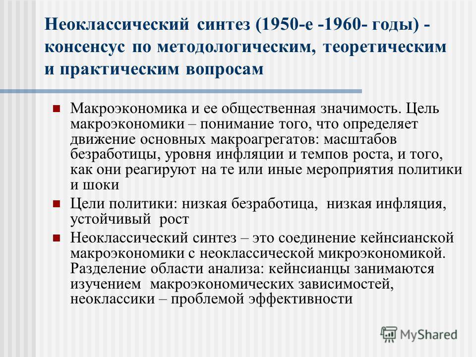 Неоклассический синтез (1950-е -1960- годы) - консенсус по методологическим, теоретическим и практическим вопросам Макроэкономика и ее общественная значимость. Цель макроэкономики – понимание того, что определяет движение основных макроагрегатов: мас