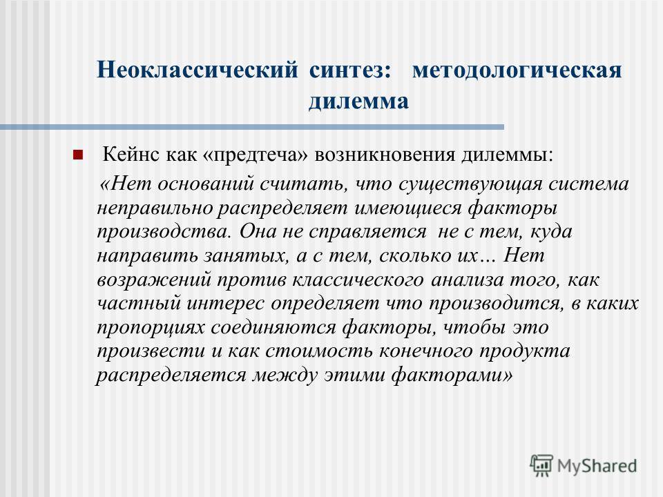 Неоклассический синтез: методологическая дилемма Кейнс как «предтеча» возникновения дилеммы: «Нет оснований считать, что существующая система неправильно распределяет имеющиеся факторы производства. Она не справляется не с тем, куда направить занятых