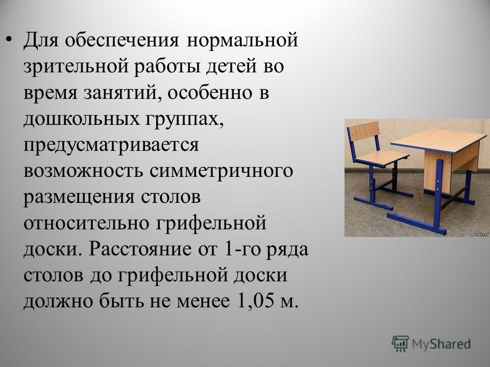 Для обеспечения нормальной зрительной работы детей во время занятий, особенно в дошкольных группах, предусматривается возможность симметричного размещения столов относительно грифельной доски. Расстояние от 1-го ряда столов до грифельной доски должно