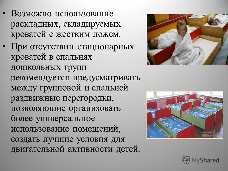 Возможно использование раскладных, складируемых кроватей с жестким ложем. При отсутствии стационарных кроватей в спальнях дошкольных групп рекомендуется предусматривать между групповой и спальней раздвижные перегородки, позволяющие организовать более