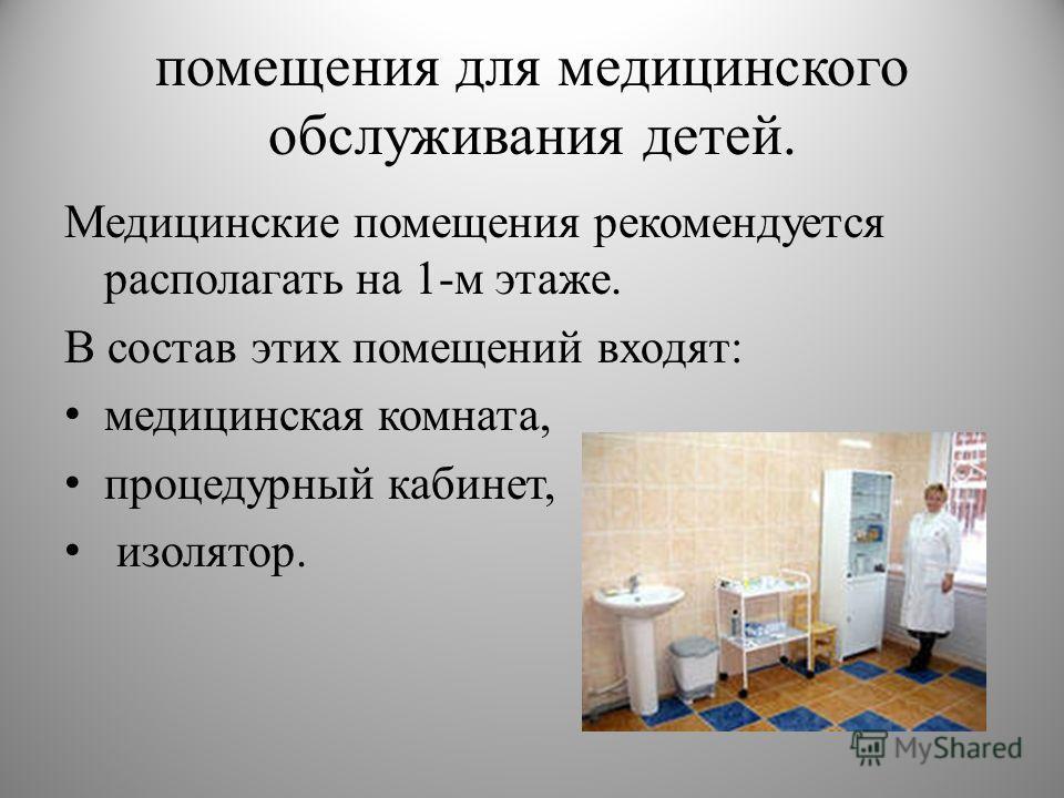 помещения для медицинского обслуживания детей. Медицинские помещения рекомендуется располагать на 1-м этаже. В состав этих помещений входят: медицинская комната, процедурный кабинет, изолятор.