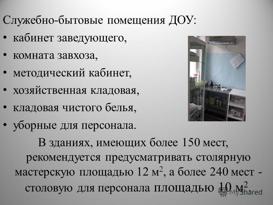 Служебно-бытовые помещения ДОУ: кабинет заведующего, комната завхоза, методический кабинет, хозяйственная кладовая, кладовая чистого белья, уборные для персонала. В зданиях, имеющих более 150 мест, рекомендуется предусматривать столярную мастерскую п