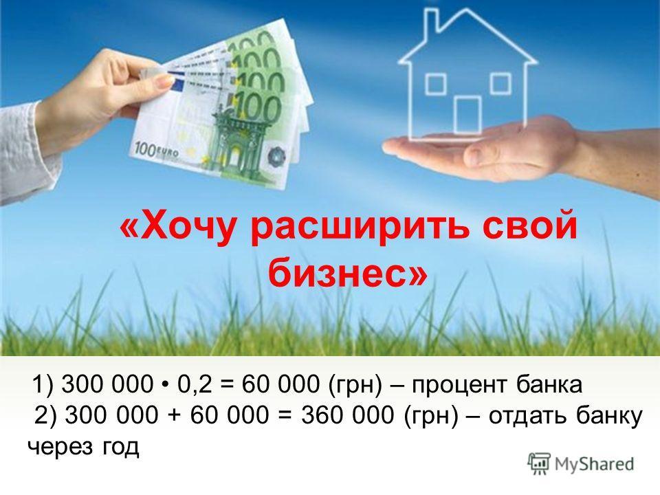 «Хочу расширить свой бизнес» 1) 300 000 0,2 = 60 000 (грн) – процент банка 2) 300 000 + 60 000 = 360 000 (грн) – отдать банку через год
