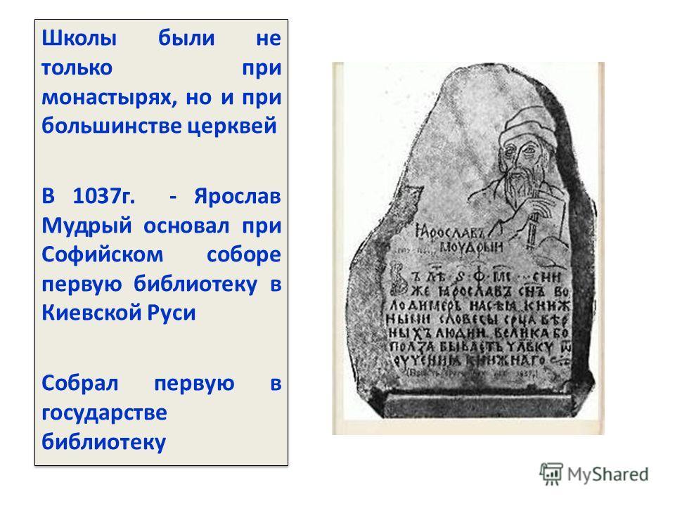 Школы были не только при монастырях, но и при большинстве церквей В 1037г. - Ярослав Мудрый основал при Софийском соборе первую библиотеку в Киевской Руси Собрал первую в государстве библиотеку Школы были не только при монастырях, но и при большинств