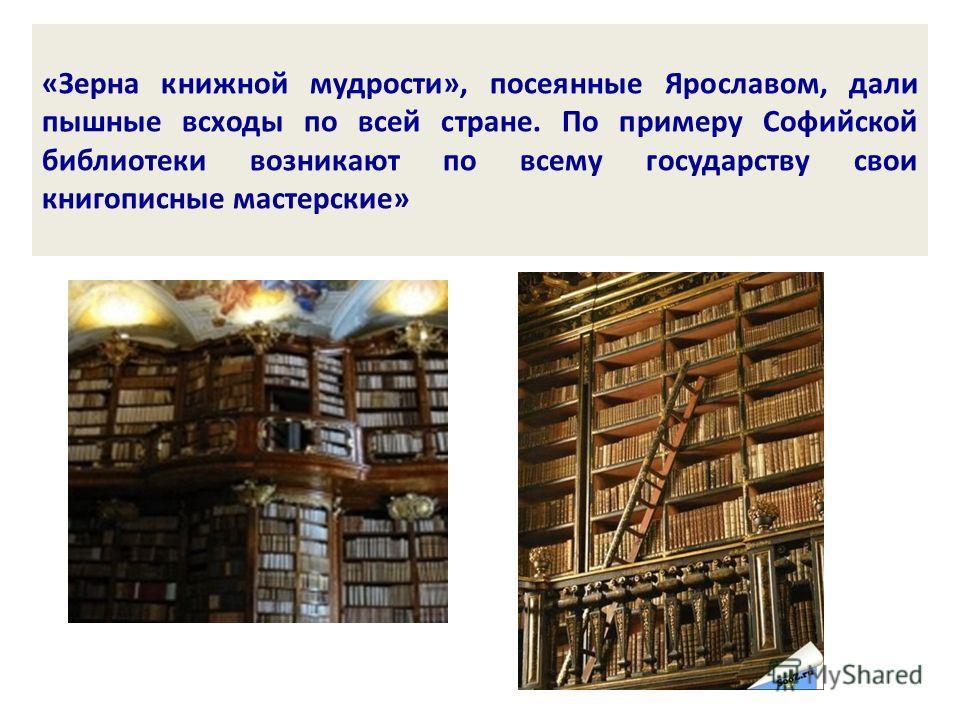 «Зерна книжной мудрости», посеянные Ярославом, дали пышные всходы по всей стране. По примеру Софийской библиотеки возникают по всему государству свои книгописные мастерские»
