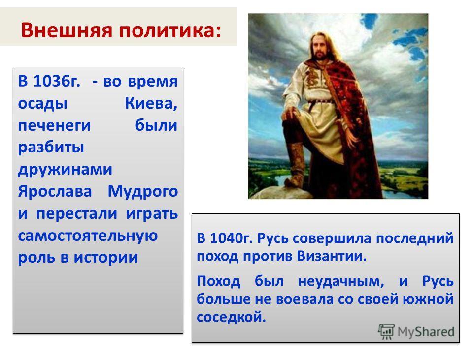 Внешняя политика: В 1036г. - во время осады Киева, печенеги были разбиты дружинами Ярослава Мудрого и перестали играть самостоятельную роль в истории В 1040г. Русь совершила последний поход против Византии. Поход был неудачным, и Русь больше не воева