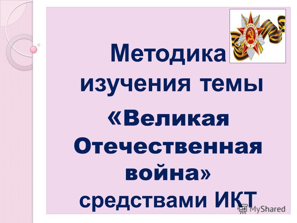 Методика изучения темы « Великая Отечественная война » средствами ИКТ