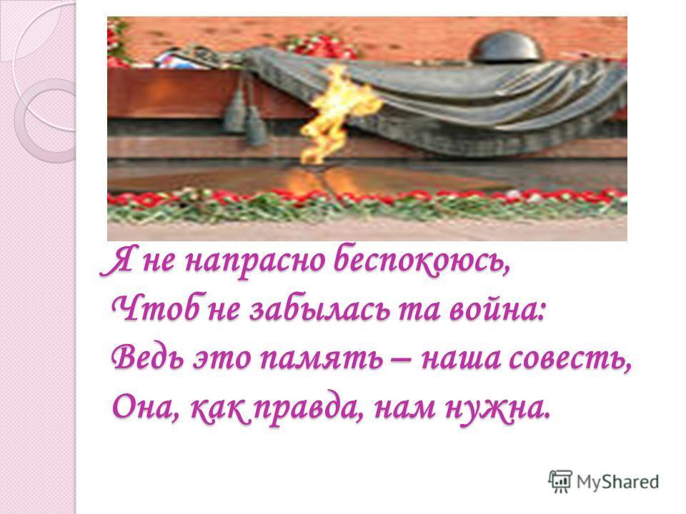 Я не напрасно беспокоюсь, Чтоб не забылась та война: Ведь это память – наша совесть, Она, как правда, нам нужна.
