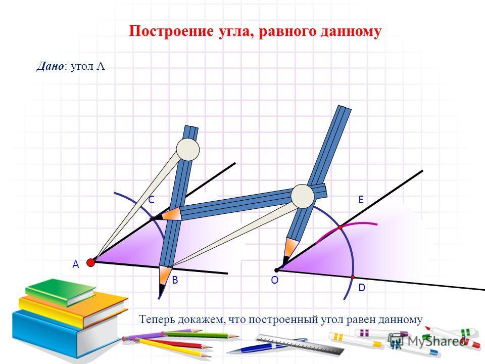 А В С Построение угла, равного данному Дано: угол А О D E Теперь докажем, что построенный угол равен данному