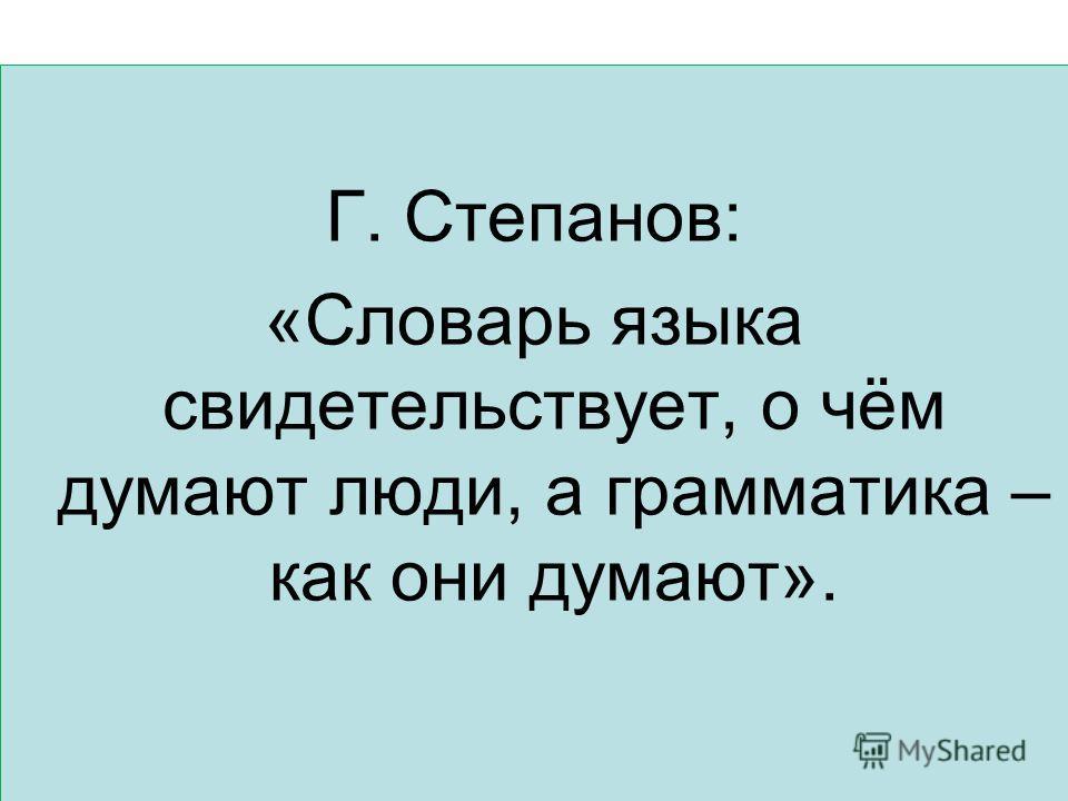 Г. Степанов: «Словарь языка свидетельствует, о чём думают люди, а грамматика – как они думают».
