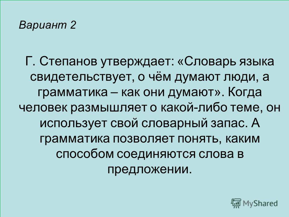 Вариант 2 Г. Степанов утверждает: «Словарь языка свидетельствует, о чём думают люди, а грамматика – как они думают». Когда человек размышляет о какой-либо теме, он использует свой словарный запас. А грамматика позволяет понять, каким способом соединя