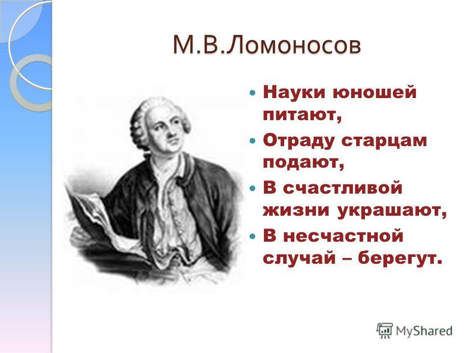 М. В. Ломоносов Науки юношей питают, Отраду старцам подают, В счастливой жизни украшают, В несчастной случай – берегут.