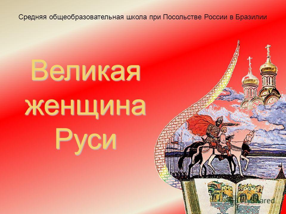 Средняя общеобразовательная школа при Посольстве России в Бразилии Великая женщина Руси