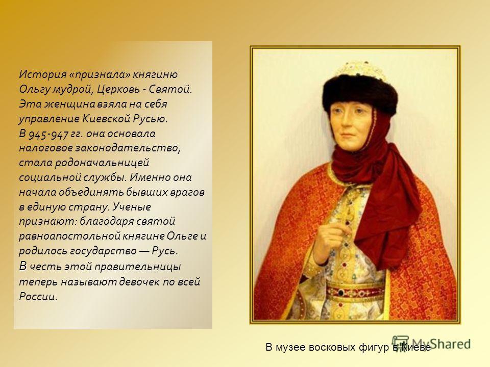 История «признала» княгиню Ольгу мудрой, Церковь - Святой. Эта женщина взяла на себя управление Киевской Русью. В 945-947 гг. она основала налоговое законодательство, стала родоначальницей социальной службы. Именно она начала объединять бывших врагов