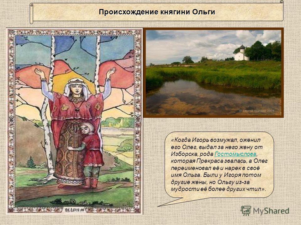 Согласно самой ранней древнерусской летописи «Повесть временных лет», Ольга была родом из Пскова. Житие святой великой княгини Ольги уточняет, что родилась она в деревне Выбуты Псковской земли, в 12 км от Пскова выше по реке Великой «Повесть временны